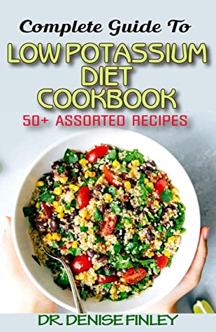 Complete Guide To Low Potassium Diet Cookbook: 50+ Assorted and Homemade recipes for replenishing the shortage of potassium in the blood stream!