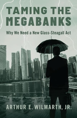 Taming the Megabanks: Why We We Need a New Glass-Steagall ACT to Break Up Financial Giants and Prevent Another Systemic Crisis
