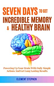 Seven Days To Get Incredible Memory & Healthy Brain: Powering Up Your Brain With Daily Simple Actions And Get Long Lasting Results