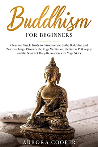 Buddhism for Beginners: Clear and Simple Guide to Introduce You to the Buddhism and Zen Teachings, Discover the Yoga Meditation, the Sutras Philosophy ... with Yoga Nidra (Yoga and Meditation)