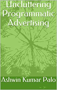 Uncluttering Programmatic Advertising: Programmatic for Dummies (Series Book 1)