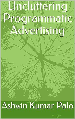 Uncluttering Programmatic Advertising: Programmatic for Dummies (Series Book 1)