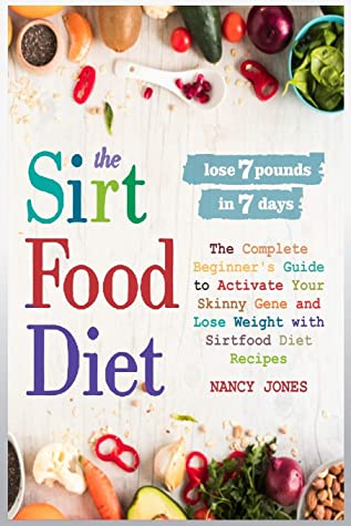 The Sirtfood Diet: The Complete Beginner's Guide to Activate Your Skinny Gene and Lose Weight with Sirtfood Diet Recipes