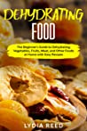 Dehydrating Food: The Beginner's Guide to Dehydrating Vegetables, Fruits, Meat, and Other Foods at Home with Easy Recipes