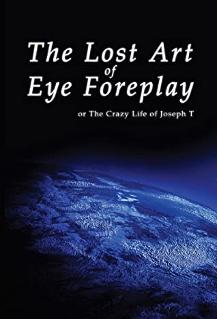 The Lost Art of Eye Foreplay or The Crazy Life of Joseph T