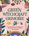 Green Witchcraft Grimoire: A Practical Resource for Making Your Own Spells, Rituals, and Recipes