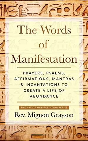 The Words of Manifestation: Prayers, Psalms, Affirmations, Mantras & Incantations to Create A Life of Abundance (The Art of Manifestation Book 1)