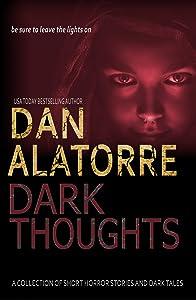 Dan Alatorre Dark Thoughts: A COLLECTION OF SHORT HORROR STORIES AND DARK TALES (Dan Alatorre Dark Passages Book 4)
