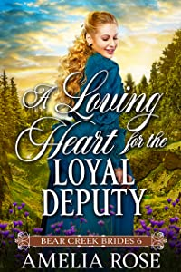 A Loving Heart for the Loyal Deputy: Historical Western Mail Order Bride Romance (Bear Creek Brides Book 6)
