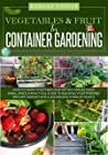 VEGETABLE & FRUIT for Container Gardening: How To Grow Vegetables and Get Big Harvests in a Small Space. A Practical Guide To Building Your Thriving Organic Garden With Less Digging For Busy People