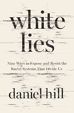 White Lies Nine Ways to Expose and Resist the Racial Systems That Divide UsbyDaniel Hill
