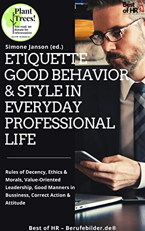 Etiquette Good Behavior & Style in Everyday Professional Life: Rules of Decency, Ethics & Morals, Value-Oriented Leadership, Good Manners in Bussiness, Correct Action & Attitude