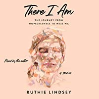 There I Am: The Journey from Hopelessness to Healing--A Memoir
