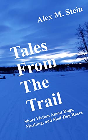 Tales From the Trail: Short Fiction About Dogs, Mushing, and Sled-Dog Races