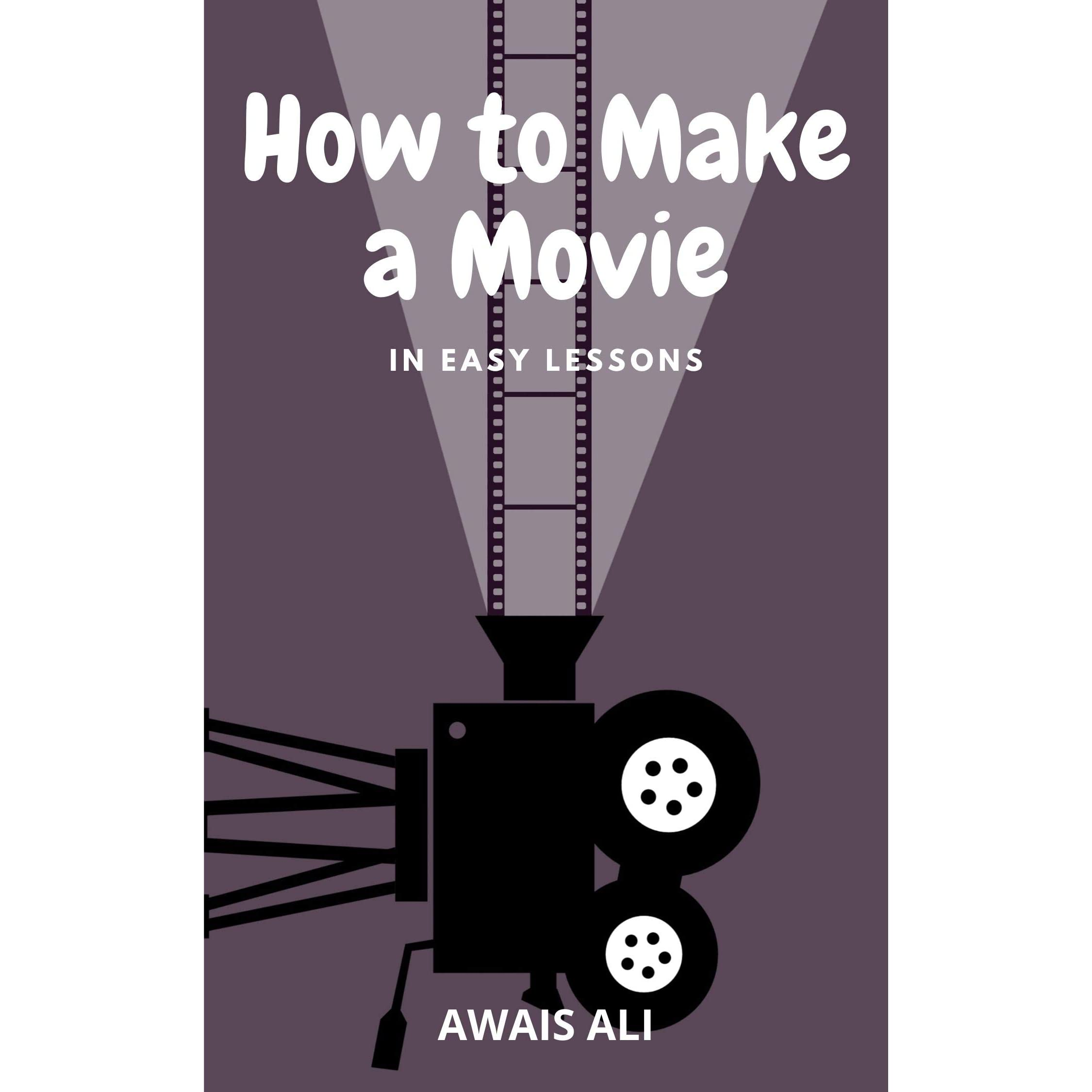How To Make A Movie In Easy Lessons Learn How To Write Direct And Edit Your Own Film Without A Big Budget By Awais Ali