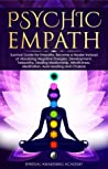 PSYCHIC EMPATH: Secrets of Psychic and Empaths and a Guide to Developing Abilities Such as Intuition, Clairvoyance, Telepathy, Aura Reading, Healing Mediumship, and Connecting to Your Spirit Guides