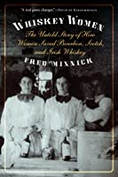 Whiskey Women: The Untold Story of How Women Saved Bourbon, Scotch, and Irish Whiskey