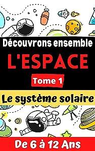Découvrons ensemble le système solaire: Tome 1 : découverte de l'espace pour enfants de 6 à 12 ans