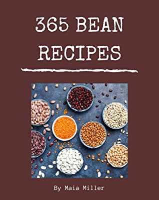 365 Bean Recipes: A Bean Cookbook to Fall In Love With