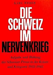 Die Schweiz Im Nervenkrieg: Aufgabe Und Haltung Der Schweizer Presse in Der Krisen- Und Kriegszeit 1933-1945