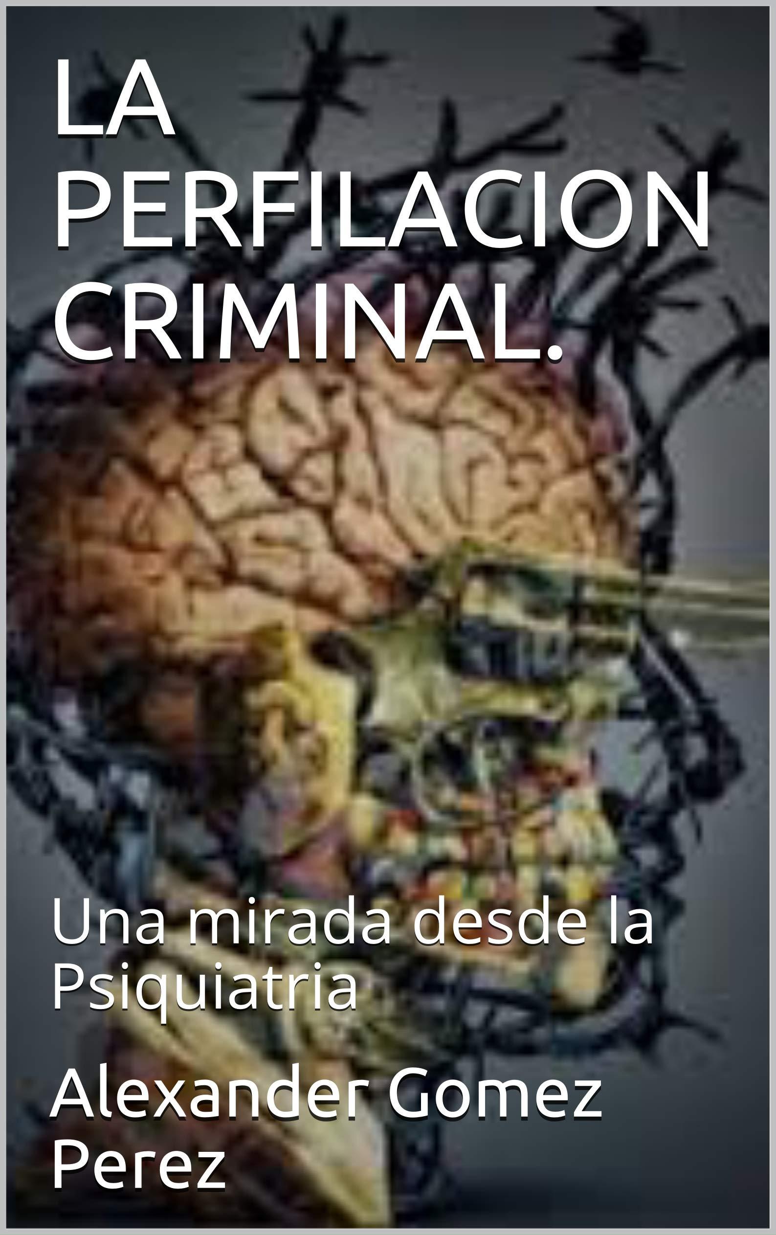 LA PERFILACION CRIMINAL.: Una mirada desde la Psiquiatria Alexander Gomez Perez, Teresa Gracia