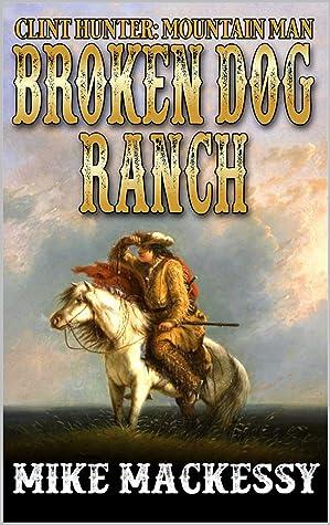 Broken Dog Ranch (A Clint Hunter: Mountain Man Adventure Book 2)