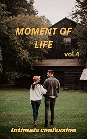 Moment of life (vol 4): Intimate confessions, confidence, erotic stories, adult sex, love, fantasy