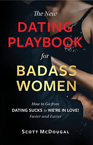 The New Dating Playbook for Badass Women: How to go from DATING SUCKS to WE'RE IN LOVE! Faster and Easier