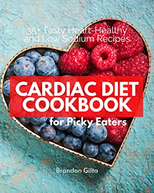 Cardiac Diet Cookbook for Picky Eaters: 35+ Tasty Heart-Healthy and Low  Sodium Recipes by Brandon Gilta