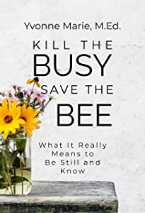 Kill the Busy Save the Bee: What It Really Means to Be Still and Know