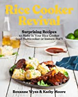 Rice Cooker Revival: Surprising Recipes to Make in Your Rice Cooker (and Multicooker or Instant Pot®)