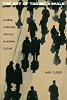 The Art of Taking a Walk: Flanerie, Literature, and Film in Weimar Culture