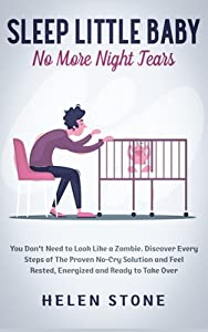 Sleep Little Baby, No More Night Tears: You Don't Need to Look Like a Zombie. Discover Every Steps of The Proven No-Cry Solution and Feel Rested, Energized and Ready to Take Over