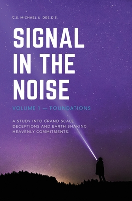 Signal In The Noise: Volume 1 - Foundations: A study into grand scale deceptions and Earth shaking Heavenly commitments. Dee D.S., C.S. Michael