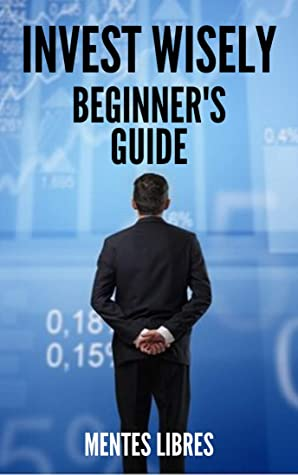 INVEST WISELY : BEGINNER'S GUIDE: How to get started on this great investment road!