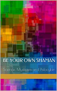 Be Your Own Shaman: Science, Mysticism and Psilocybin