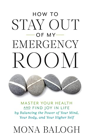 How to Stay Out of My Emergency Room: Master Your Health and Find Joy in Life by Balancing the Power of Your Mind, Your Body, and Your Higher Self