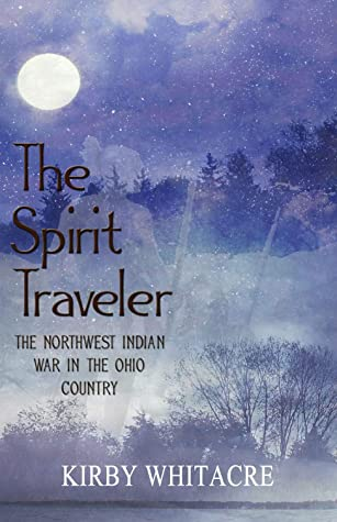 The Spirit Traveler, The Northwest Indian War in the Ohio Cou... by Kirby Whitacre