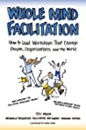 Whole Mind Facilitation: How to Lead Workshops That Change People, Organizations, and the World