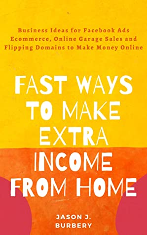 Fast Ways to Make Extra Income Working from Home: Business Ideas for Facebook Ads Ecommerce, Online Garage Sales and Flipping Domains to Make Money Online (Bundle)