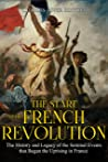 The Start of the French Revolution: The History and Legacy of the Seminal Events that Began the Uprising in France