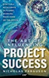 The Art of Influencing Project Success: Positively Accelerate Outcomes Working from Home or the Office