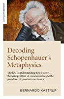 Decoding Schopenhauer's Metaphysics: The Key to Understanding How It Solves the Hard Problem of Consciousness and the Paradoxes of Quantum Mechanics