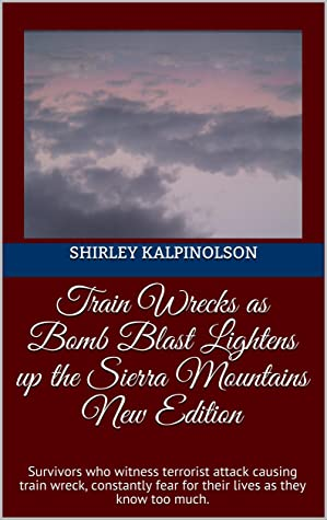 Train Wrecks as Bomb Blast Lightens up the Sierra Mountains New Edition: Survivors who witness terrorist attack causing train wreck, constantly fear for their lives as they know too much.