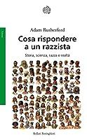 Cosa rispondere a un razzista. Storia, scienza, razza e realtà