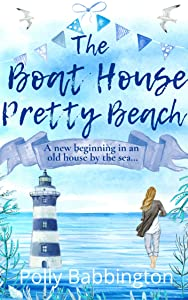 The Boat House Pretty Beach: A cosy, feel-good, uplifting romantic read to escape with this summer - life, love, friendships and a new start in an old house by the sea.