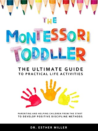 The Montessori Toddler: The ultimate guide to practical life activities - Parenting and helping children from the start to develop positive discipline methods