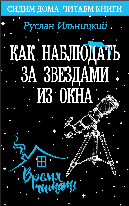 Как наблюдать за звездами из окна. Практический гид Руслан Ильницкий