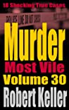 Murder Most Vile Volume 30: 18 Shocking True Crime Murder Cases