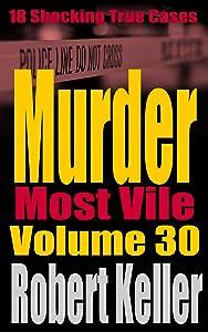 Murder Most Vile Volume 30: 18 Shocking True Crime Murder Cases